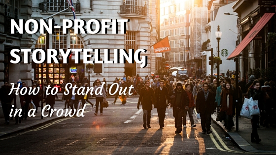 Non-Profit Storytelling: How to Stand Out in a Crowd